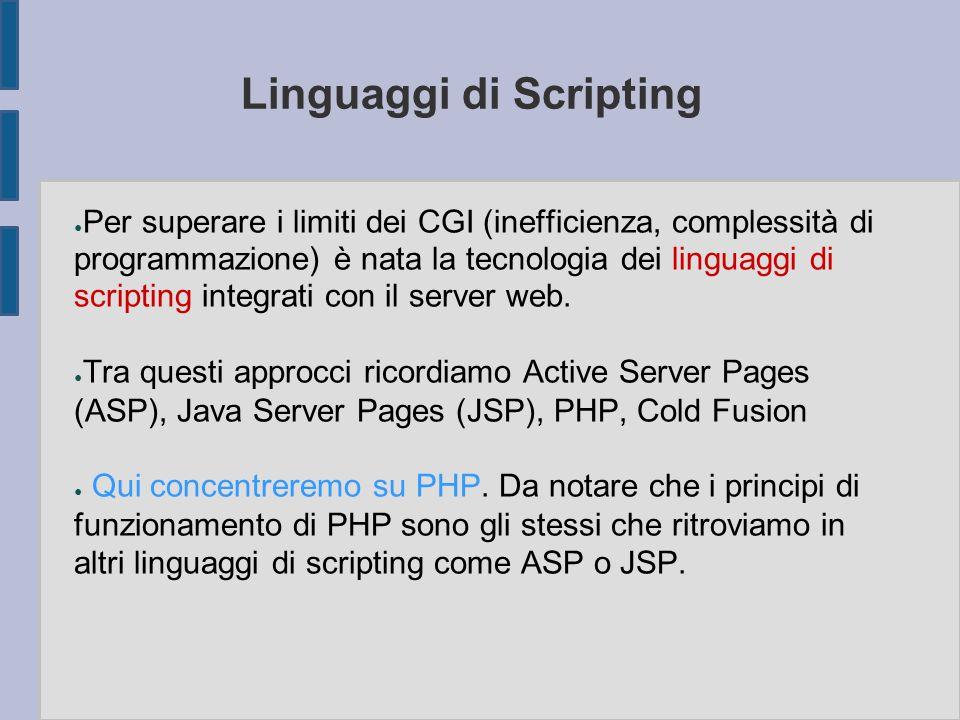 Linguaggi di Scripting ● Per superare i limiti dei CGI (inefficienza, complessità di programmazione) è nata la tecnologia dei linguaggi di scripting integrati con il server web.