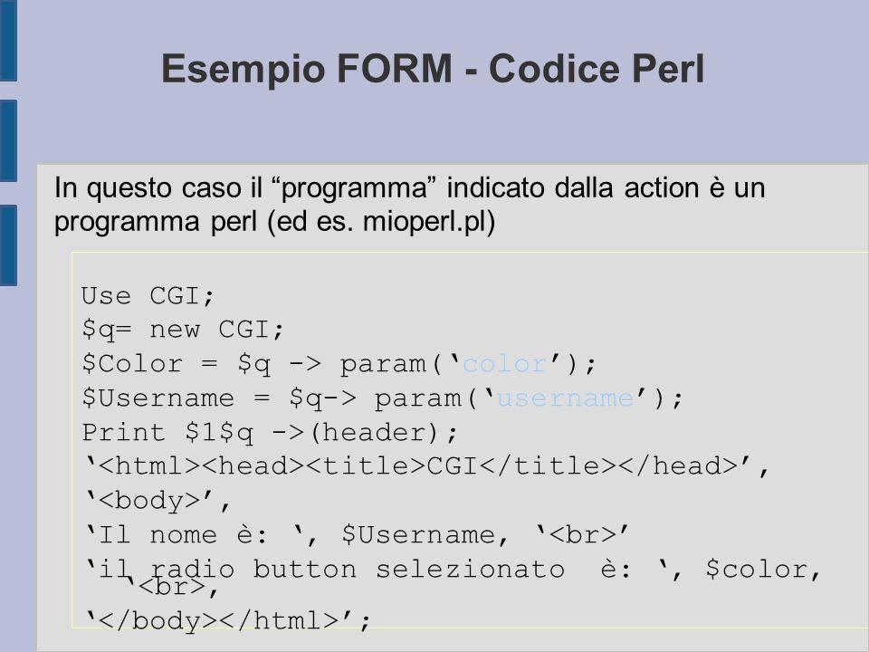 Esempio FORM - Codice Perl Use CGI; $q= new CGI; $Color = $q -> param('color'); $Username = $q-> param('username'); Print $1$q ->(header); ' CGI ', ' ', 'Il nome è: ', $Username, ' ' 'il radio button selezionato è: ', $color, ', ' '; In questo caso il programma indicato dalla action è un programma perl (ed es.
