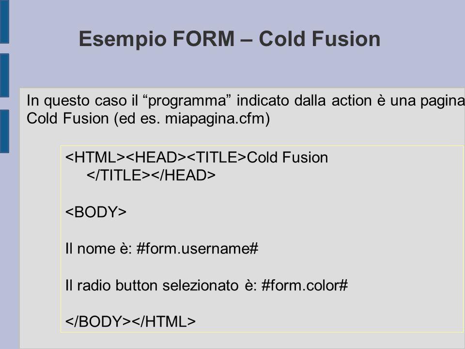 Esempio FORM – Cold Fusion Cold Fusion Il nome è: #form.username# Il radio button selezionato è: #form.color# In questo caso il programma indicato dalla action è una pagina Cold Fusion (ed es.