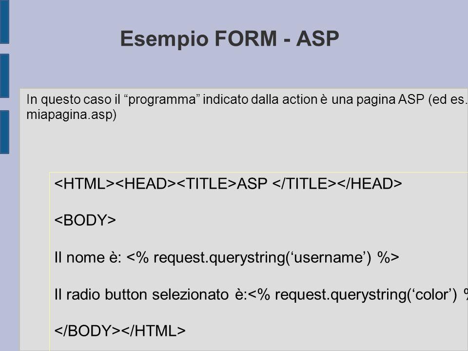 Esempio FORM - ASP ASP Il nome è: Il radio button selezionato è: In questo caso il programma indicato dalla action è una pagina ASP (ed es.