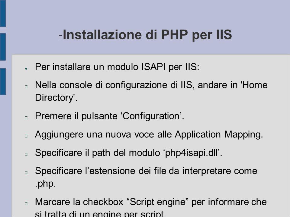 Installazione di PHP per IIS ● Per installare un modulo ISAPI per IIS: n Nella console di configurazione di IIS, andare in 'Home Directory'. n Premere