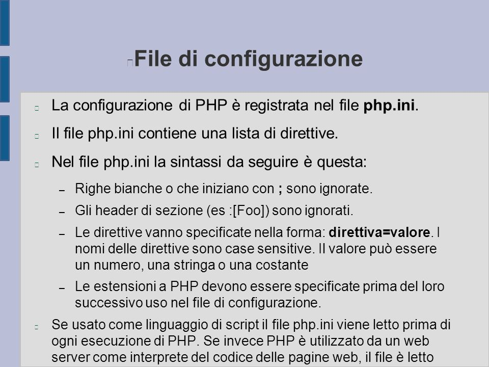 File di configurazione n La configurazione di PHP è registrata nel file php.ini. n Il file php.ini contiene una lista di direttive. n Nel file php.ini