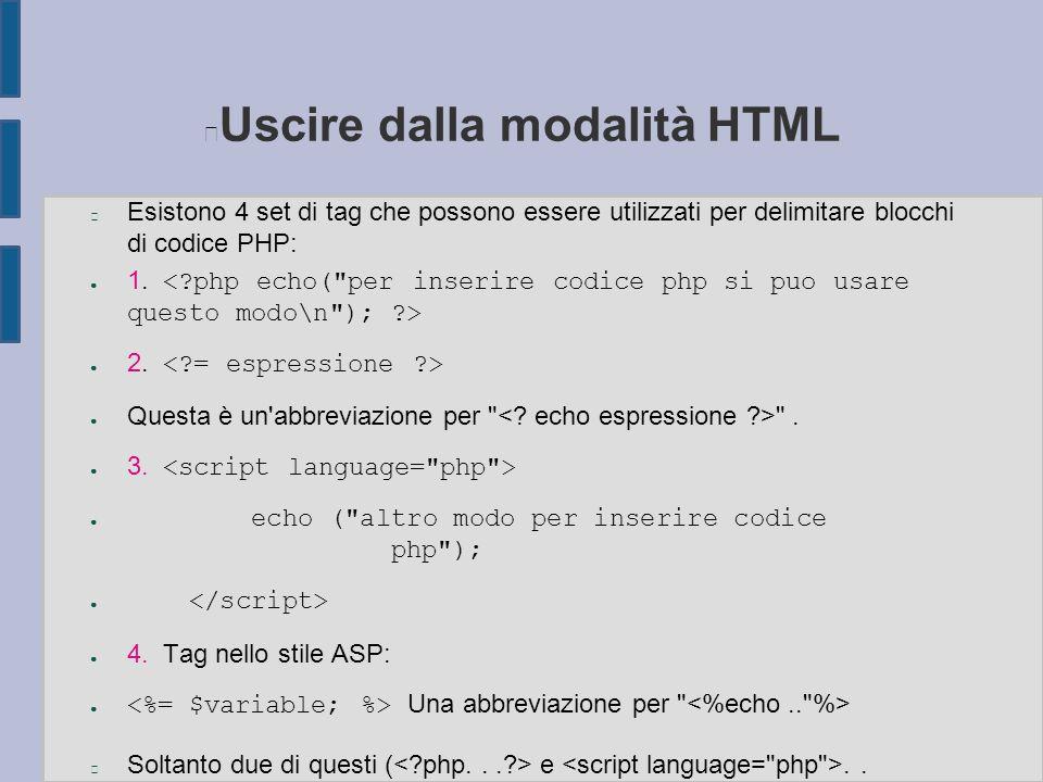 Uscire dalla modalità HTML n Esistono 4 set di tag che possono essere utilizzati per delimitare blocchi di codice PHP: ● 1. ● 2. ● Questa è un'abbrevi