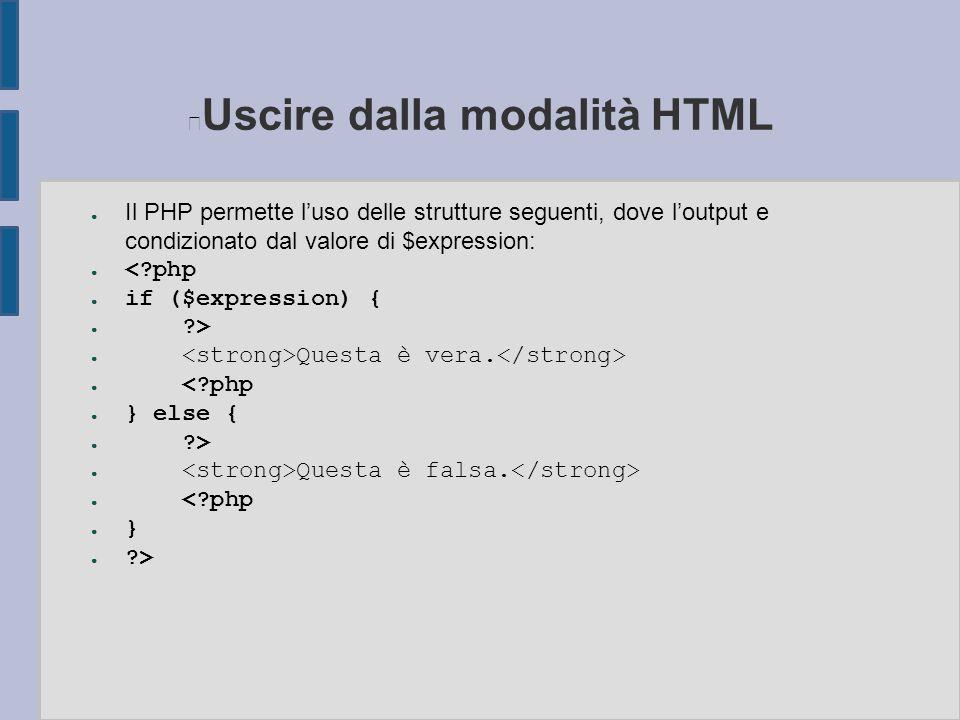 Uscire dalla modalità HTML ● Il PHP permette l'uso delle strutture seguenti, dove l'output e condizionato dal valore di $expression: ● < php ● if ($expression) { ● > ● Questa è vera.