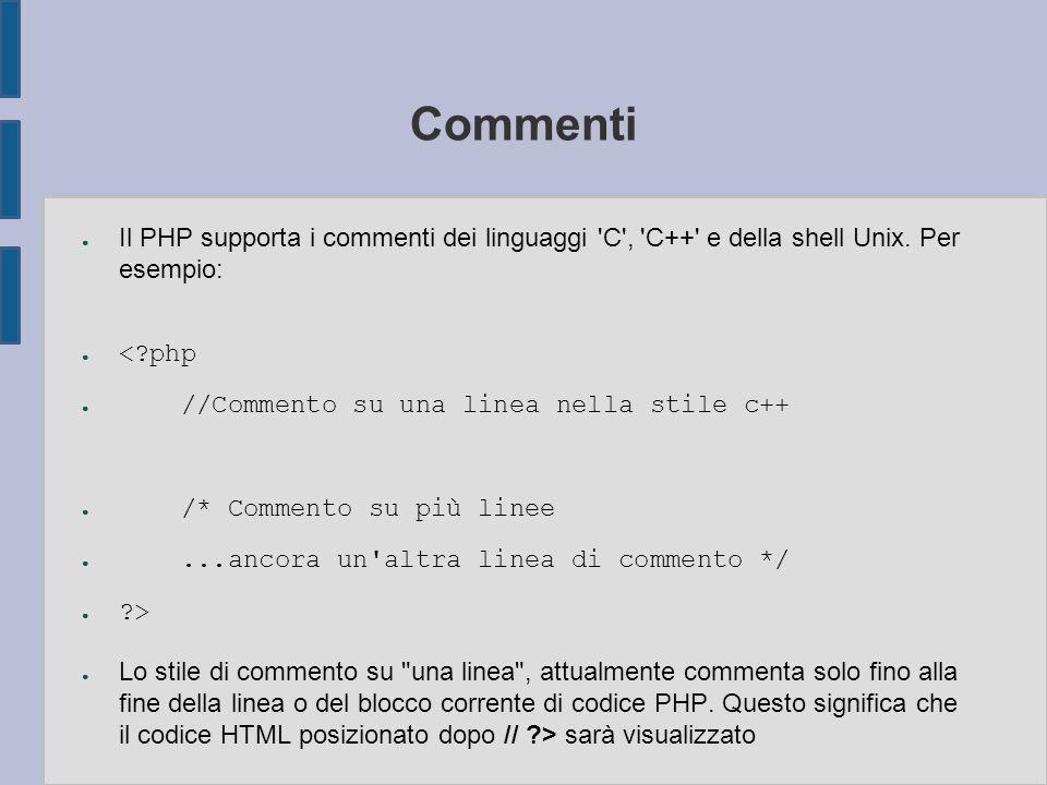 Commenti ● Il PHP supporta i commenti dei linguaggi 'C', 'C++' e della shell Unix. Per esempio: ● <?php ● //Commento su una linea nella stile c++ ● /*