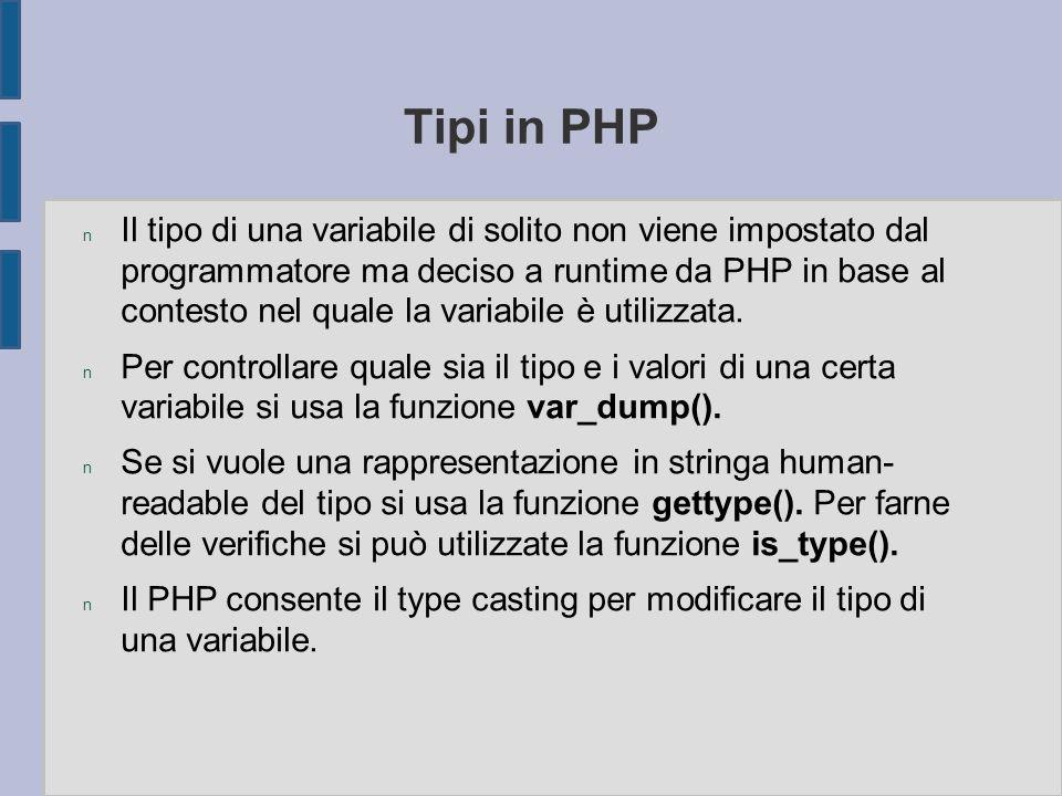 Tipi in PHP n Il tipo di una variabile di solito non viene impostato dal programmatore ma deciso a runtime da PHP in base al contesto nel quale la var