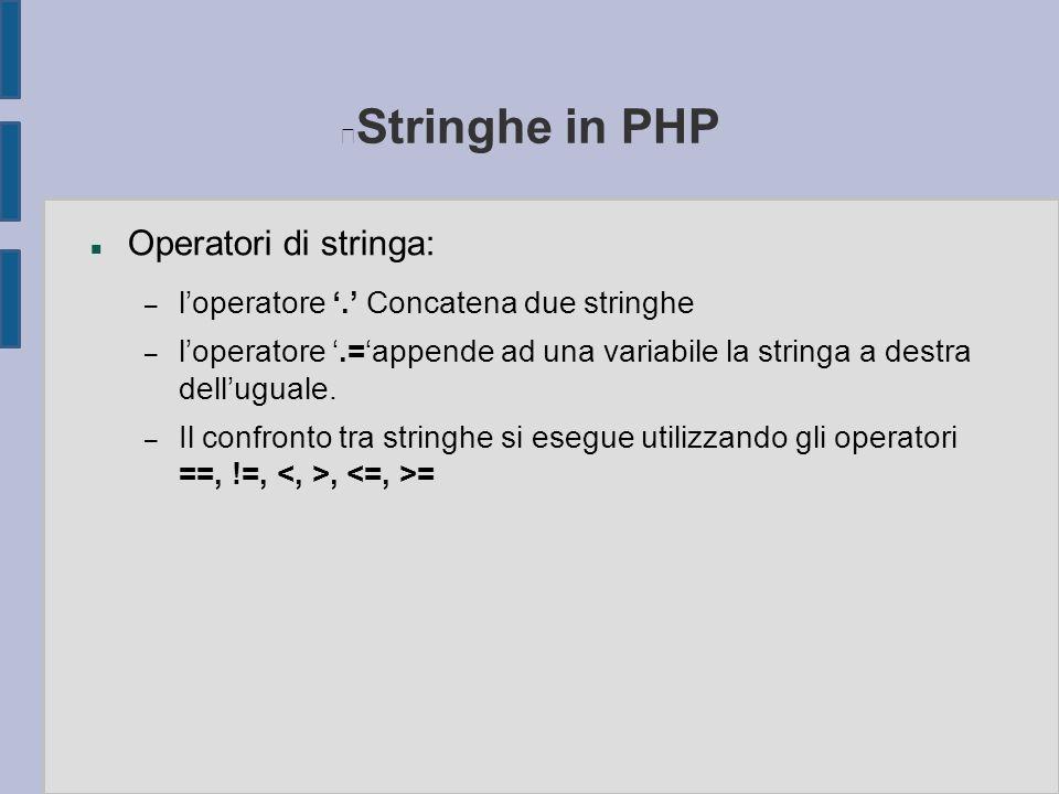 Stringhe in PHP n Operatori di stringa: – l'operatore '.' Concatena due stringhe – l'operatore '.='appende ad una variabile la stringa a destra dell'u