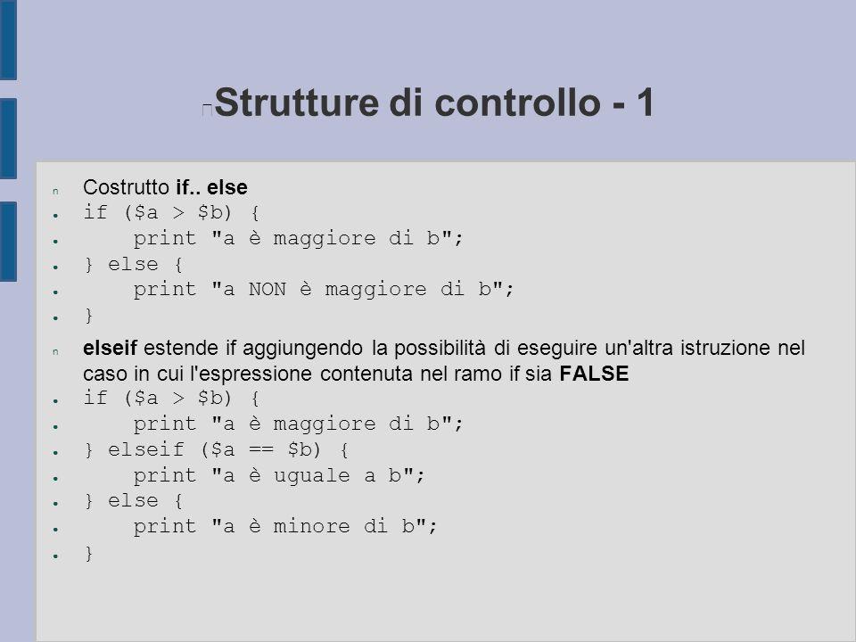 Strutture di controllo - 1 n Costrutto if.. else ● if ($a > $b) { ● print