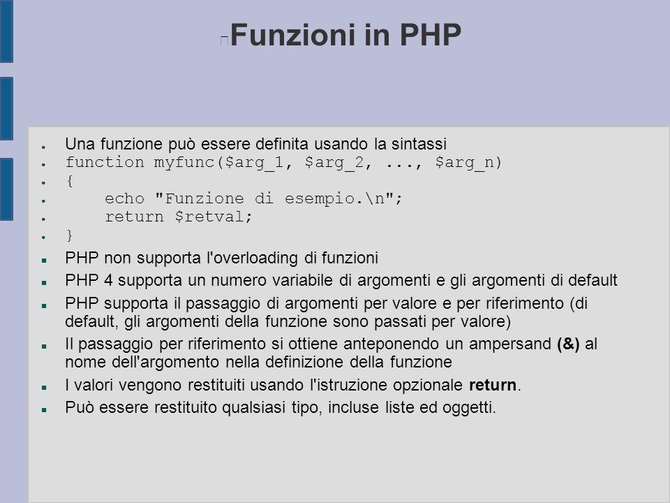 Funzioni in PHP ● Una funzione può essere definita usando la sintassi ● function myfunc($arg_1, $arg_2,..., $arg_n) ● { ● echo Funzione di esempio.\n ; ● return $retval; ● } n PHP non supporta l overloading di funzioni n PHP 4 supporta un numero variabile di argomenti e gli argomenti di default n PHP supporta il passaggio di argomenti per valore e per riferimento (di default, gli argomenti della funzione sono passati per valore) n Il passaggio per riferimento si ottiene anteponendo un ampersand (&) al nome dell argomento nella definizione della funzione n I valori vengono restituiti usando l istruzione opzionale return.