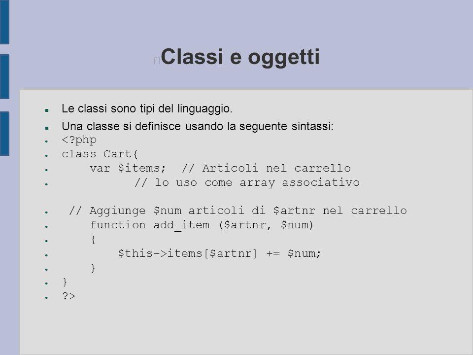 Classi e oggetti n Le classi sono tipi del linguaggio. n Una classe si definisce usando la seguente sintassi: ● <?php ● class Cart{ ● var $items; // A