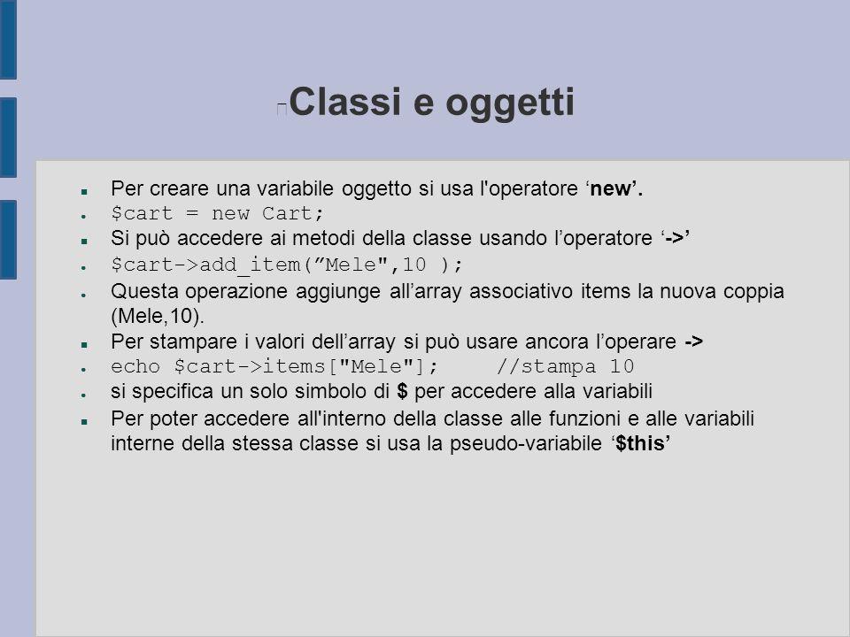 Classi e oggetti n Per creare una variabile oggetto si usa l'operatore 'new'. ● $cart = new Cart; n Si può accedere ai metodi della classe usando l'op