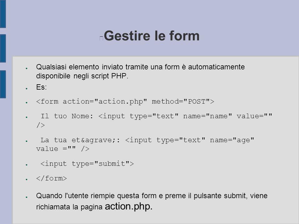 Gestire le form ● Qualsiasi elemento inviato tramite una form è automaticamente disponibile negli script PHP. ● Es: ● ● Il tuo Nome: ● La tua et&agrav