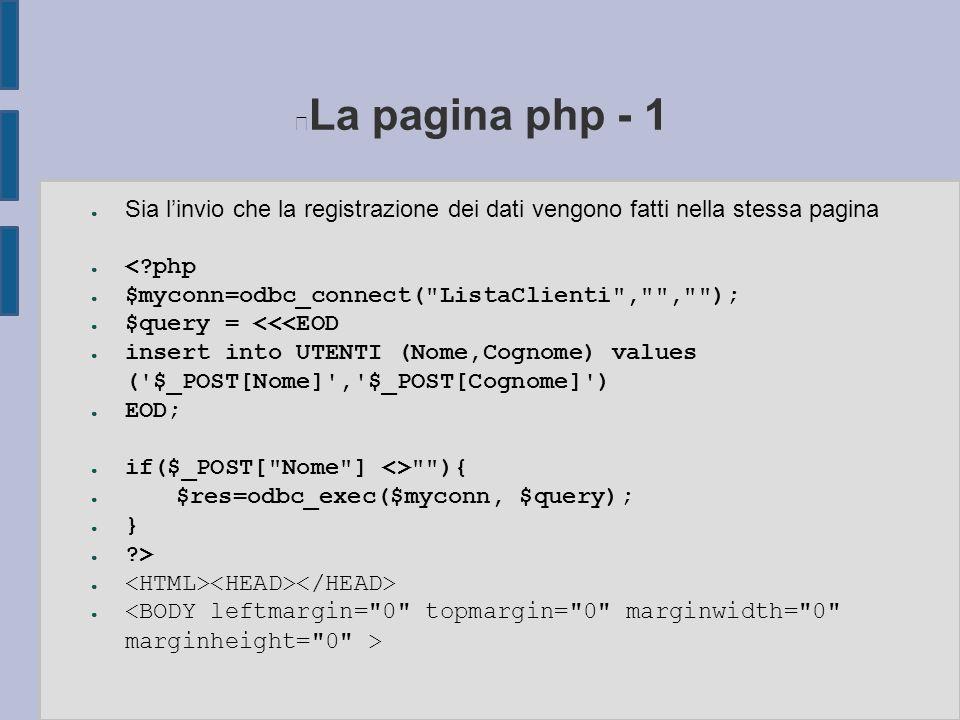 La pagina php - 1 ● Sia l'invio che la registrazione dei dati vengono fatti nella stessa pagina ● < php ● $myconn=odbc_connect( ListaClienti , , ); ● $query = <<<EOD ● insert into UTENTI (Nome,Cognome) values ( $_POST[Nome] , $_POST[Cognome] ) ● EOD; ● if($_POST[ Nome ] <> ){ ● $res=odbc_exec($myconn, $query); ● } ● > ●