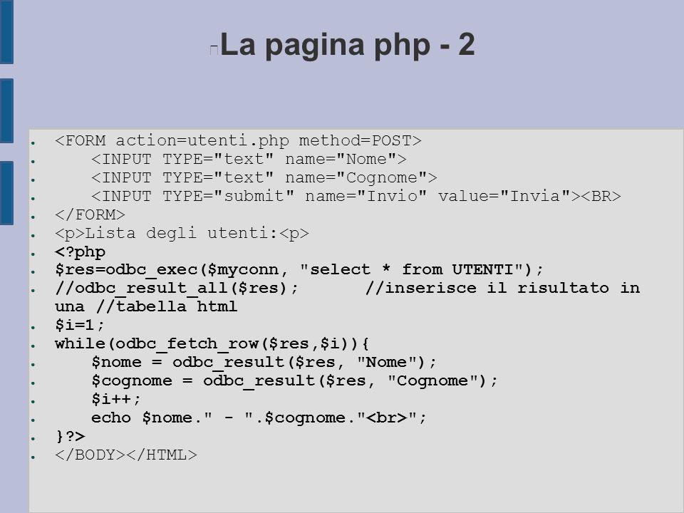La pagina php - 2 ● ● Lista degli utenti: ● < php ● $res=odbc_exec($myconn, select * from UTENTI ); ● //odbc_result_all($res);//inserisce il risultato in una //tabella html ● $i=1; ● while(odbc_fetch_row($res,$i)){ ● $nome = odbc_result($res, Nome ); ● $cognome = odbc_result($res, Cognome ); ● $i++; ● echo $nome. - .$cognome. ; ● } > ●