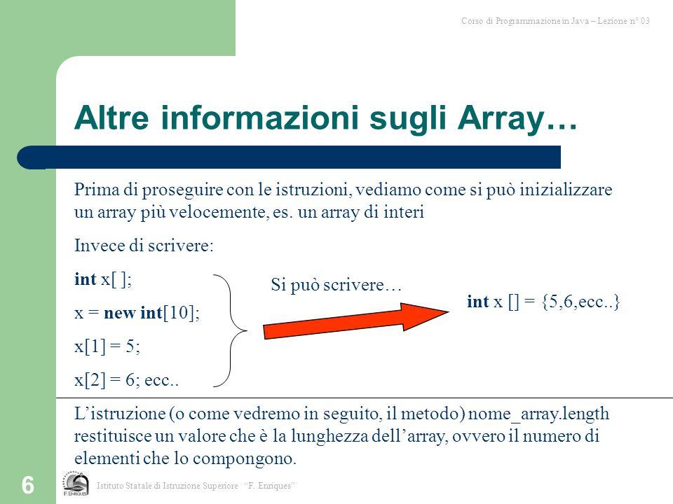 """6 Istituto Statale di Istruzione Superiore """"F. Enriques"""" Corso di Programmazione in Java – Lezione n° 03 Altre informazioni sugli Array… Prima di pros"""