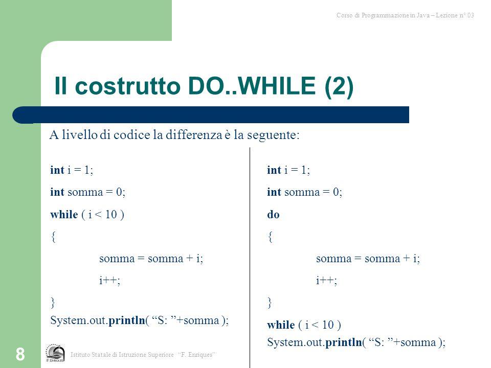 """8 Istituto Statale di Istruzione Superiore """"F. Enriques"""" Corso di Programmazione in Java – Lezione n° 03 Il costrutto DO..WHILE (2) A livello di codic"""