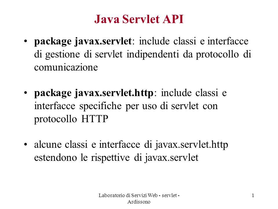 Laboratorio di Servizi Web - servlet - Ardissono 1 Java Servlet API package javax.servlet: include classi e interfacce di gestione di servlet indipendenti da protocollo di comunicazione package javax.servlet.http: include classi e interfacce specifiche per uso di servlet con protocollo HTTP alcune classi e interfacce di javax.servlet.http estendono le rispettive di javax.servlet