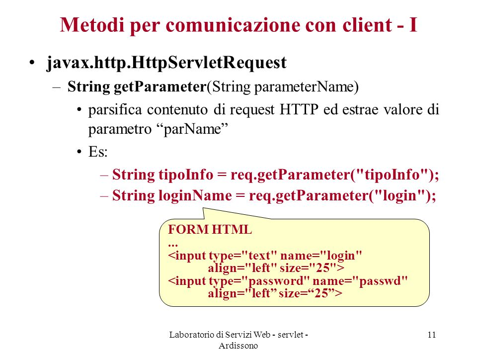 Laboratorio di Servizi Web - servlet - Ardissono 11 Metodi per comunicazione con client - I javax.http.HttpServletRequest –String getParameter(String parameterName) parsifica contenuto di request HTTP ed estrae valore di parametro parName Es: –String tipoInfo = req.getParameter( tipoInfo ); –String loginName = req.getParameter( login ); FORM HTML...