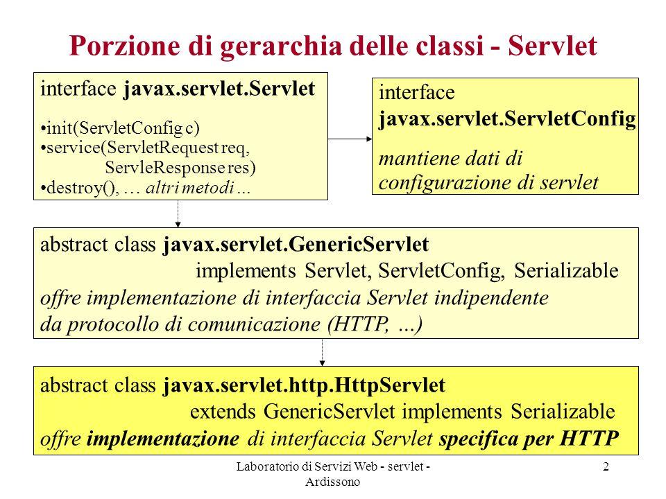 Laboratorio di Servizi Web - servlet - Ardissono 13 Struttura standard di applicazione web Directory pubblica –contiene pagine HTML e JSP WEB-INF/web.xml –file che descrive parametri di configurazione della Servlet e varie proprietà WEB-INF/classes/ –contiene classi compilate delle Servlet e altre classi di utilità, eventualmente organizzate in package WEB-INF/lib/ –contiene eventuali JAR file di librerie usate da applicazione swebi/