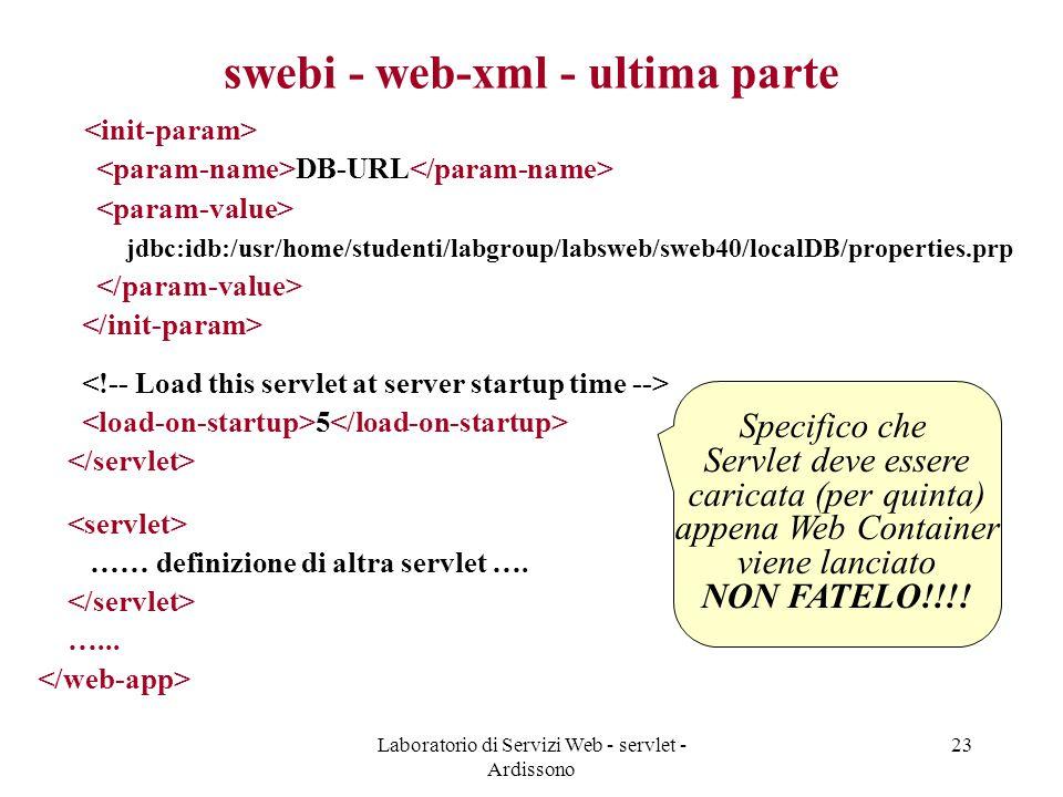 Laboratorio di Servizi Web - servlet - Ardissono 23 swebi - web-xml - ultima parte DB-URL jdbc:idb:/usr/home/studenti/labgroup/labsweb/sweb40/localDB/properties.prp 5 …… definizione di altra servlet ….