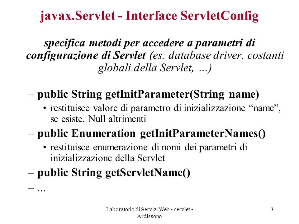 Laboratorio di Servizi Web - servlet - Ardissono 14 Esempio di prova (Hello) /usr/home/studenti/labgroup/labsweb/swebi/ –file HTML: pagina.html –WEB-INF classes –application »servlets: application.servlets.Hello.java »other: altre classi di utilità (application.other.InterrogaDB.java, …) web.xml: non specificato –src (albero dei sorgenti) Applicazione di prova che avete usato è in package application .