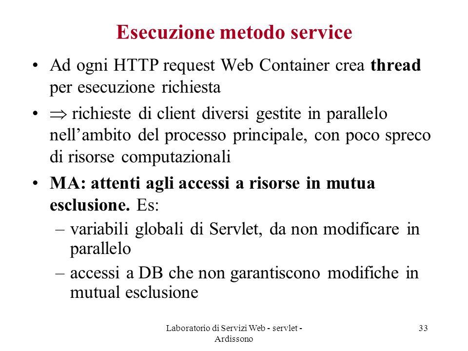 Laboratorio di Servizi Web - servlet - Ardissono 33 Esecuzione metodo service Ad ogni HTTP request Web Container crea thread per esecuzione richiesta  richieste di client diversi gestite in parallelo nell'ambito del processo principale, con poco spreco di risorse computazionali MA: attenti agli accessi a risorse in mutua esclusione.