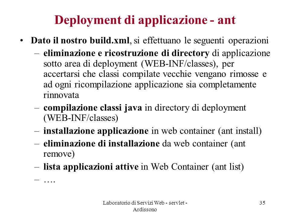 Laboratorio di Servizi Web - servlet - Ardissono 35 Deployment di applicazione - ant Dato il nostro build.xml, si effettuano le seguenti operazioni –eliminazione e ricostruzione di directory di applicazione sotto area di deployment (WEB-INF/classes), per accertarsi che classi compilate vecchie vengano rimosse e ad ogni ricompilazione applicazione sia completamente rinnovata –compilazione classi java in directory di deployment (WEB-INF/classes) –installazione applicazione in web container (ant install) –eliminazione di installazione da web container (ant remove) –lista applicazioni attive in Web Container (ant list) –….