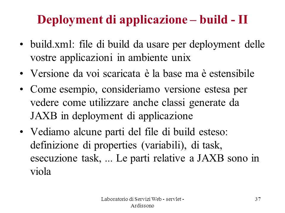 Laboratorio di Servizi Web - servlet - Ardissono 37 Deployment di applicazione – build - II build.xml: file di build da usare per deployment delle vostre applicazioni in ambiente unix Versione da voi scaricata è la base ma è estensibile Come esempio, consideriamo versione estesa per vedere come utilizzare anche classi generate da JAXB in deployment di applicazione Vediamo alcune parti del file di build esteso: definizione di properties (variabili), di task, esecuzione task,...
