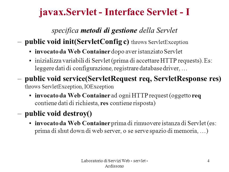 Laboratorio di Servizi Web - servlet - Ardissono 4 javax.Servlet - Interface Servlet - I specifica metodi di gestione della Servlet –public void init(ServletConfig c) throws ServletException invocato da Web Container dopo aver istanziato Servlet inizializza variabili di Servlet (prima di accettare HTTP requests).