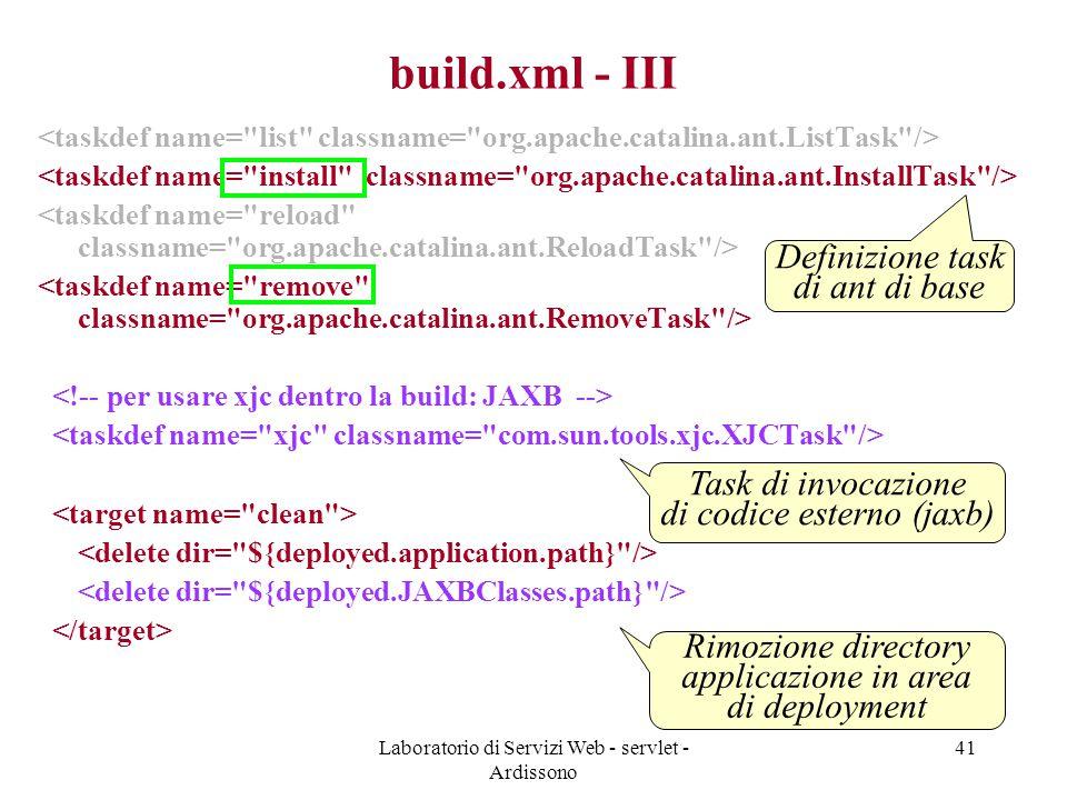 Laboratorio di Servizi Web - servlet - Ardissono 41 build.xml - III Definizione task di ant di base Task di invocazione di codice esterno (jaxb) Rimozione directory applicazione in area di deployment
