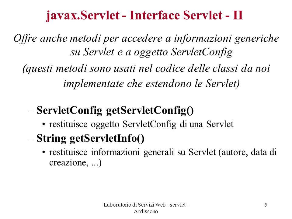 Laboratorio di Servizi Web - servlet - Ardissono 5 javax.Servlet - Interface Servlet - II Offre anche metodi per accedere a informazioni generiche su Servlet e a oggetto ServletConfig (questi metodi sono usati nel codice delle classi da noi implementate che estendono le Servlet) –ServletConfig getServletConfig() restituisce oggetto ServletConfig di una Servlet –String getServletInfo() restituisce informazioni generali su Servlet (autore, data di creazione,...)