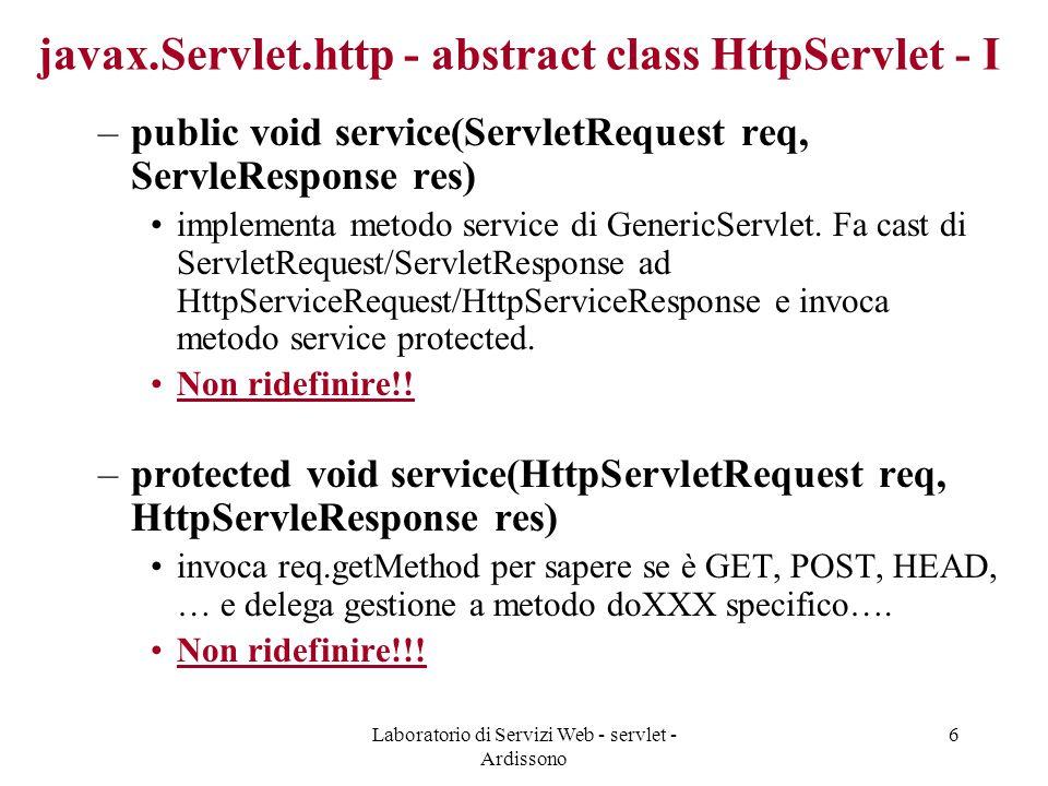 Laboratorio di Servizi Web - servlet - Ardissono 6 javax.Servlet.http - abstract class HttpServlet - I –public void service(ServletRequest req, ServleResponse res) implementa metodo service di GenericServlet.