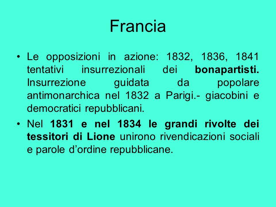 Francia Le opposizioni in azione: 1832, 1836, 1841 tentativi insurrezionali dei bonapartisti. Insurrezione guidata da popolare antimonarchica nel 1832