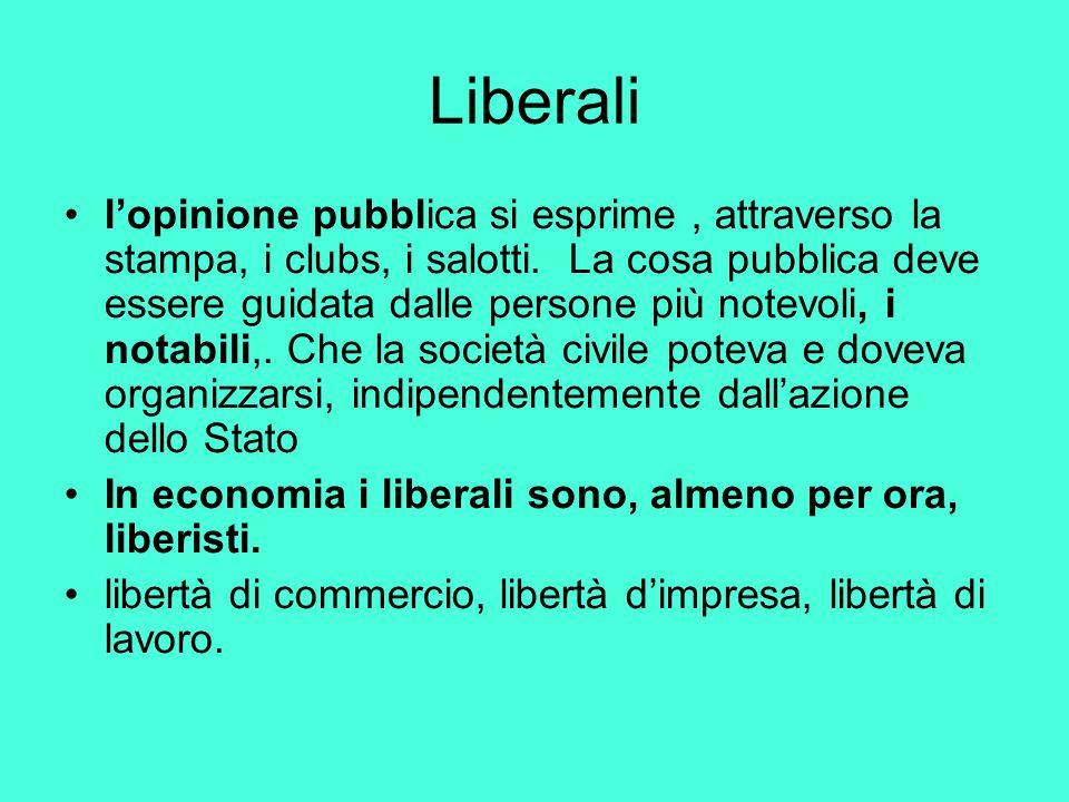 Liberali l'opinione pubblica si esprime, attraverso la stampa, i clubs, i salotti. La cosa pubblica deve essere guidata dalle persone più notevoli, i