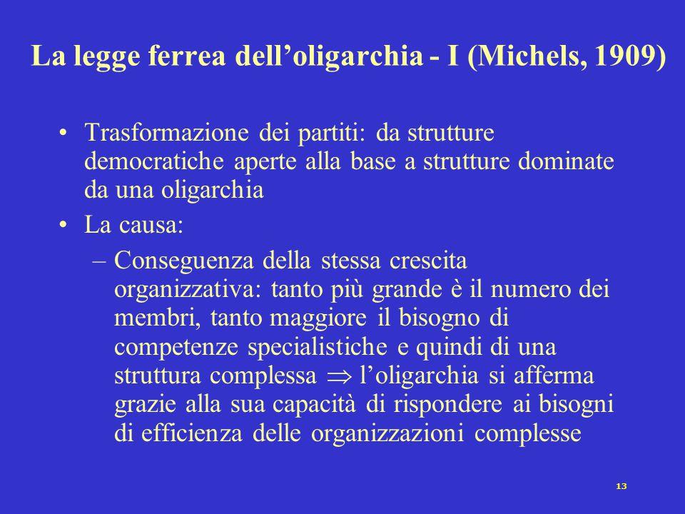 13 La legge ferrea dell'oligarchia - I (Michels, 1909) Trasformazione dei partiti: da strutture democratiche aperte alla base a strutture dominate da