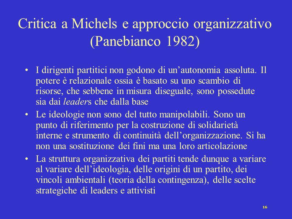 16 Critica a Michels e approccio organizzativo (Panebianco 1982) I dirigenti partitici non godono di un'autonomia assoluta. Il potere è relazionale os