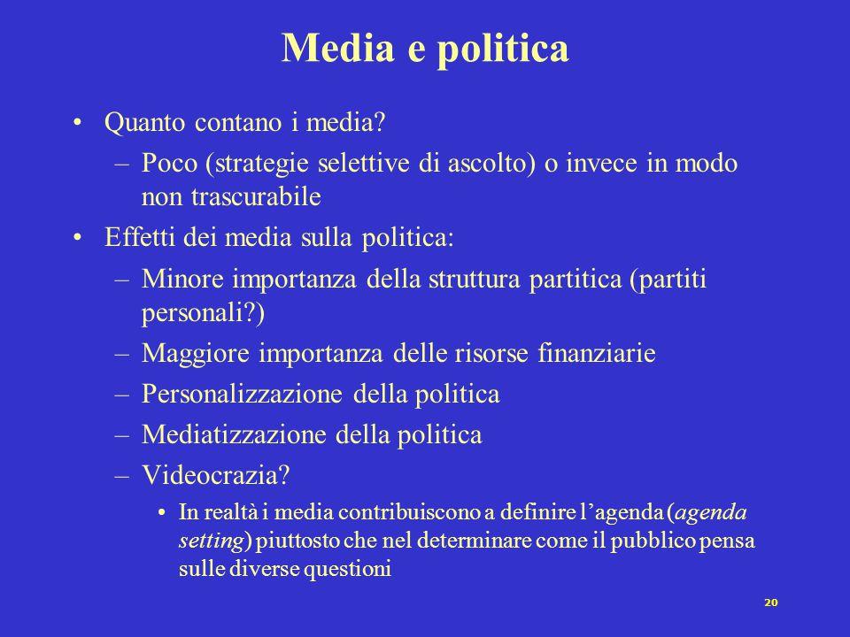 20 Media e politica Quanto contano i media? –Poco (strategie selettive di ascolto) o invece in modo non trascurabile Effetti dei media sulla politica: