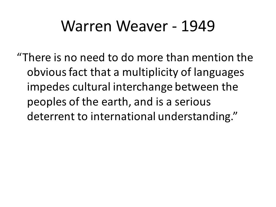 "Warren Weaver - 1949 ""There is no need to do more than mention the obvious fact that a multiplicity of languages impedes cultural interchange between"