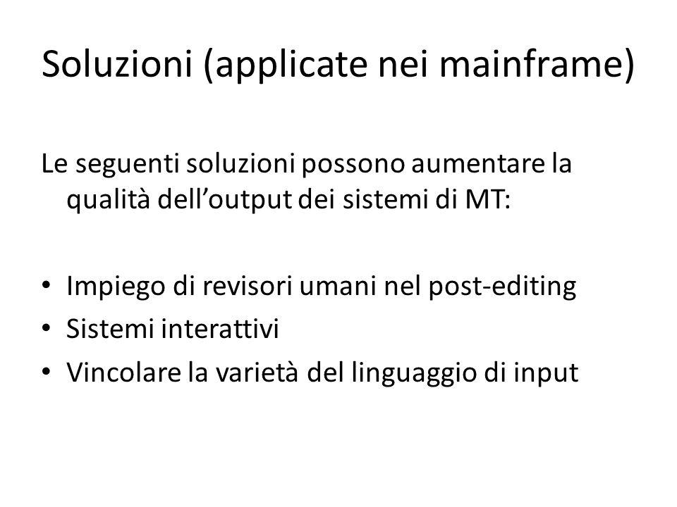 Soluzioni (applicate nei mainframe) Le seguenti soluzioni possono aumentare la qualità dell'output dei sistemi di MT: Impiego di revisori umani nel post-editing Sistemi interattivi Vincolare la varietà del linguaggio di input