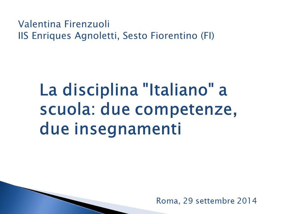 La disciplina Italiano a scuola: due competenze, due insegnamenti Valentina Firenzuoli IIS Enriques Agnoletti, Sesto Fiorentino (FI) Roma, 29 settembre 2014