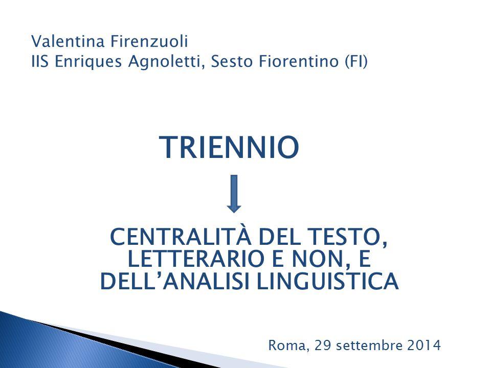 TRIENNIO Valentina Firenzuoli IIS Enriques Agnoletti, Sesto Fiorentino (FI) CENTRALITÀ DEL TESTO, LETTERARIO E NON, E DELL'ANALISI LINGUISTICA Roma, 29 settembre 2014