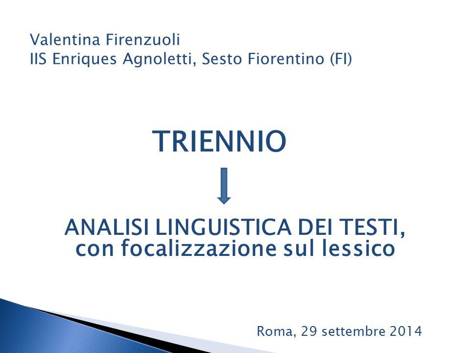 TRIENNIO Valentina Firenzuoli IIS Enriques Agnoletti, Sesto Fiorentino (FI) ANALISI LINGUISTICA DEI TESTI, con focalizzazione sul lessico Roma, 29 settembre 2014