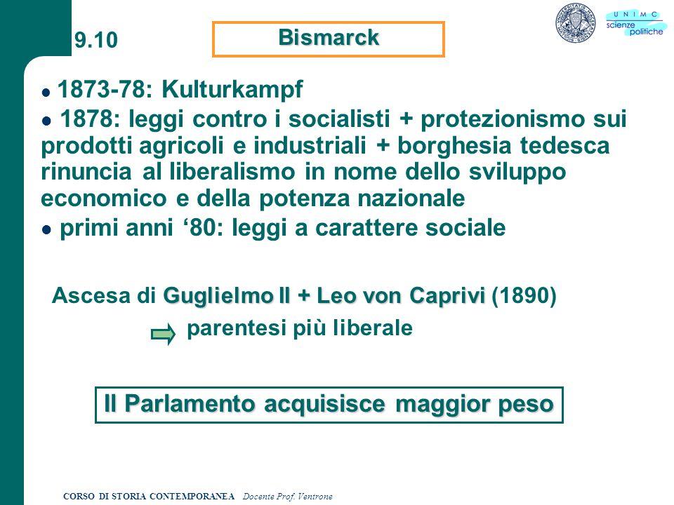 CORSO DI STORIA CONTEMPORANEA Docente Prof. Ventrone 9.10 Bismarck 1873-78: Kulturkampf 1878: leggi contro i socialisti + protezionismo sui prodotti a