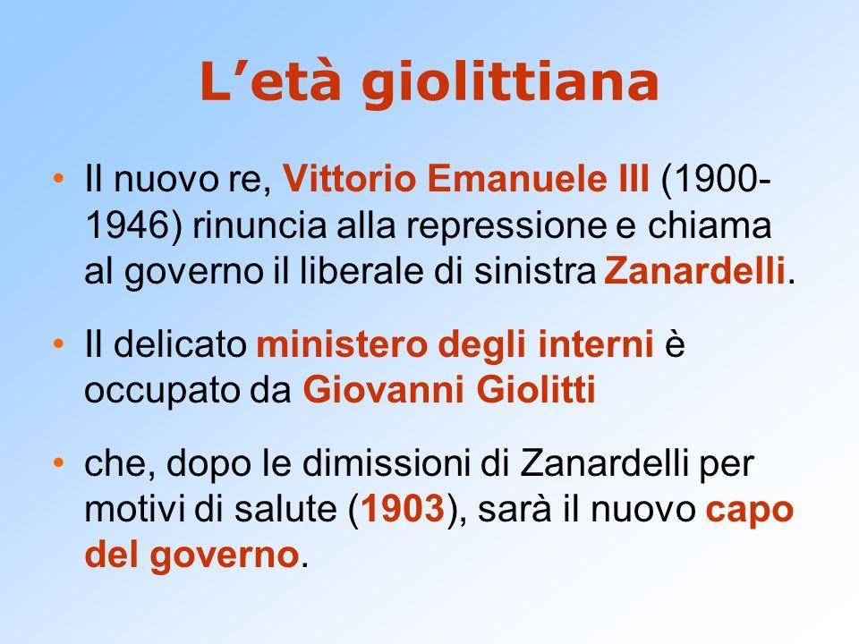 L'età giolittiana Il nuovo re, Vittorio Emanuele III (1900- 1946) rinuncia alla repressione e chiama al governo il liberale di sinistra Zanardelli. Il