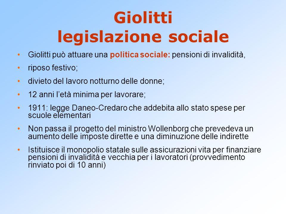Giolitti legislazione sociale Giolitti può attuare una politica sociale: pensioni di invalidità, riposo festivo; divieto del lavoro notturno delle don