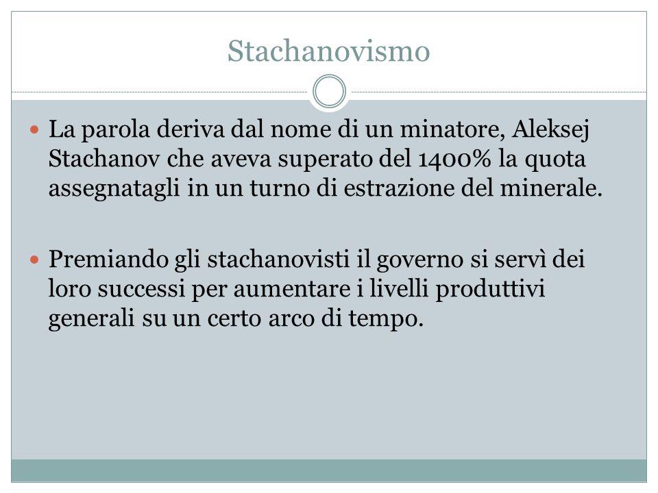 Stachanovismo La parola deriva dal nome di un minatore, Aleksej Stachanov che aveva superato del 1400% la quota assegnatagli in un turno di estrazione