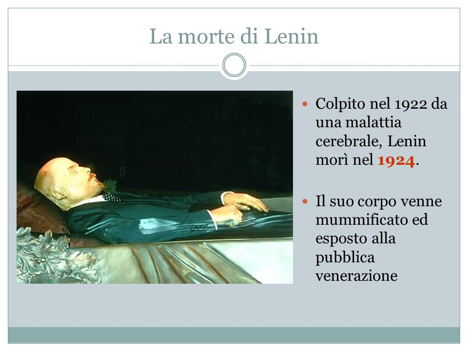 La morte di Lenin Colpito nel 1922 da una malattia cerebrale, Lenin morì nel 1924. Il suo corpo venne mummificato ed esposto alla pubblica venerazione