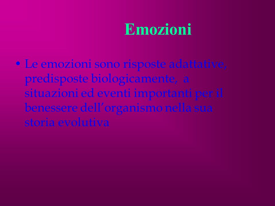 Emozioni Le emozioni sono risposte adattative, predisposte biologicamente, a situazioni ed eventi importanti per il benessere dell'organismo nella sua storia evolutiva