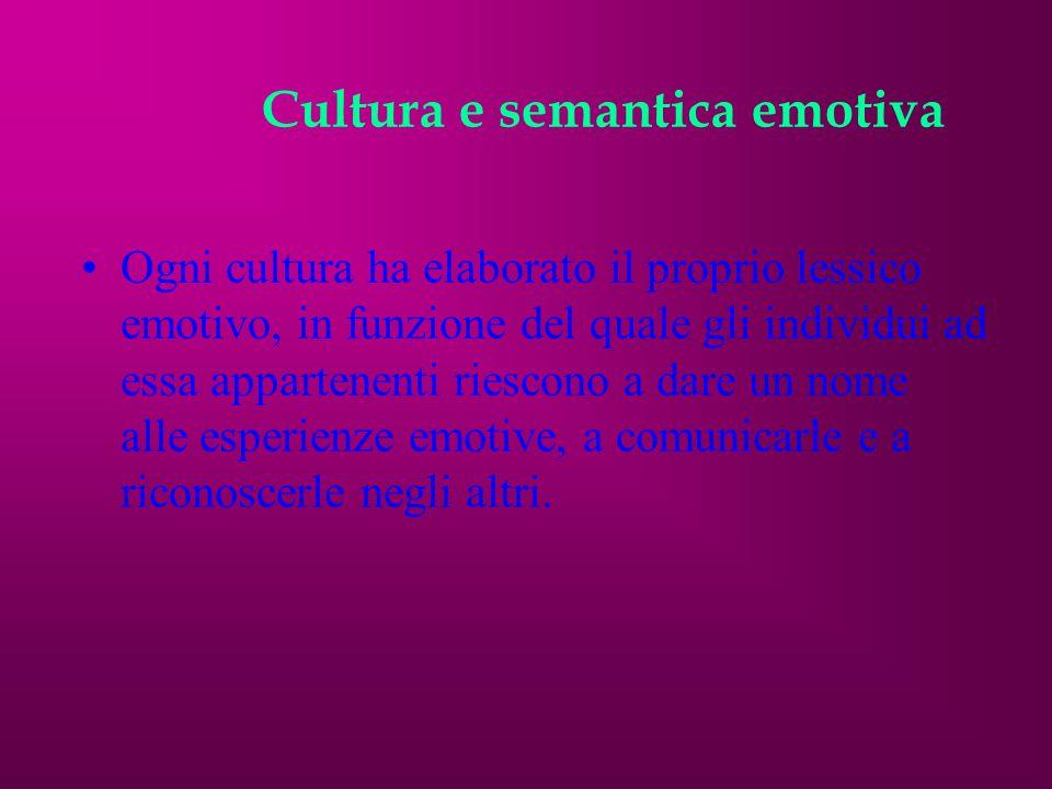 Cultura e semantica emotiva Ogni cultura ha elaborato il proprio lessico emotivo, in funzione del quale gli individui ad essa appartenenti riescono a dare un nome alle esperienze emotive, a comunicarle e a riconoscerle negli altri.