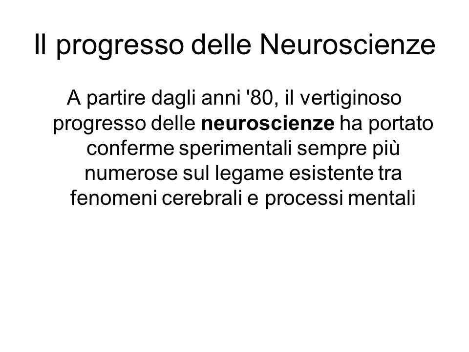 Il progresso delle Neuroscienze A partire dagli anni '80, il vertiginoso progresso delle neuroscienze ha portato conferme sperimentali sempre più nume